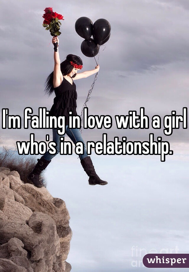 I'm falling in love with a girl who's in a relationship.