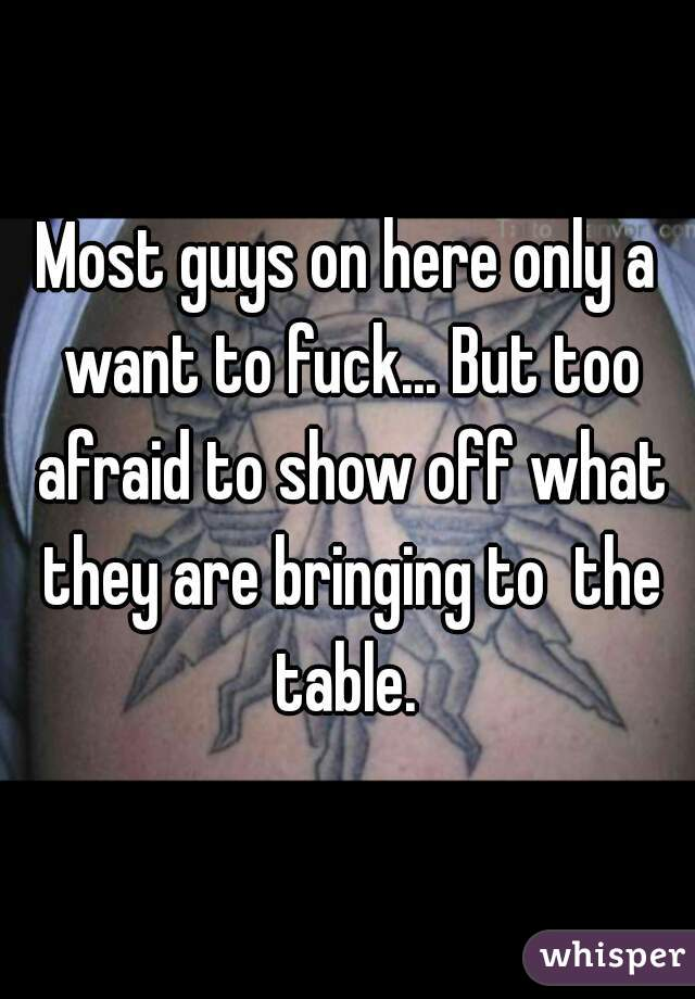 Most guys on here only a want to fuck... But too afraid to show off what they are bringing to  the table.