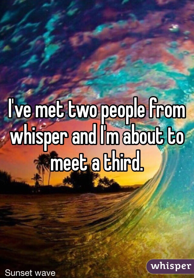 I've met two people from whisper and I'm about to meet a third.