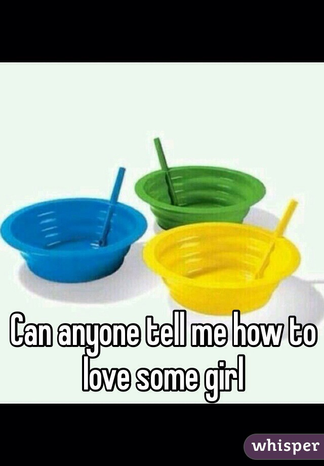 Can anyone tell me how to love some girl