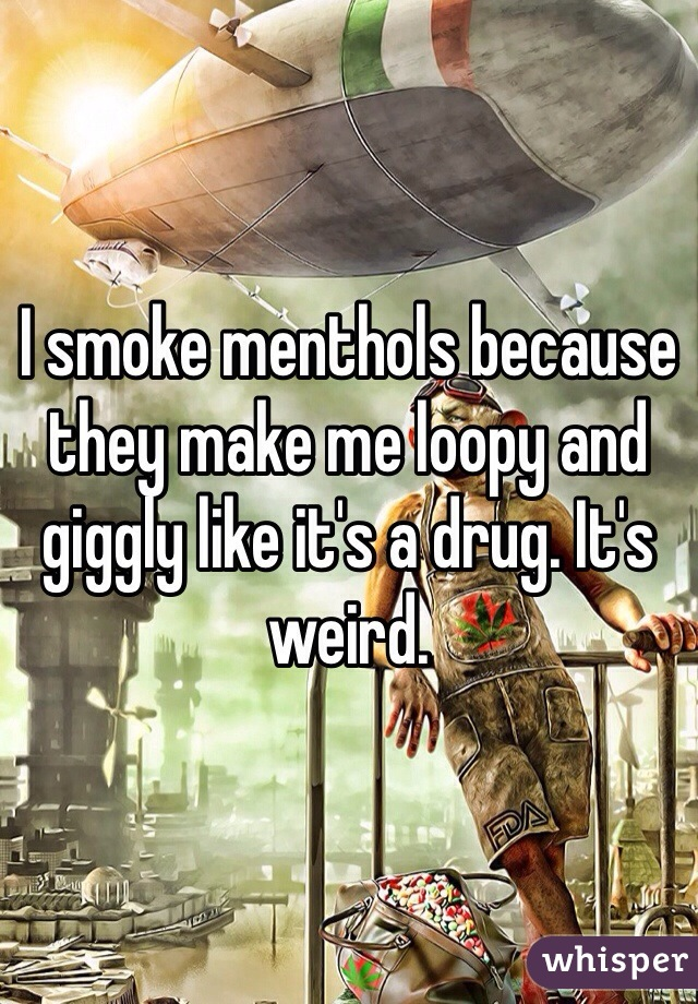 I smoke menthols because they make me loopy and giggly like it's a drug. It's weird.