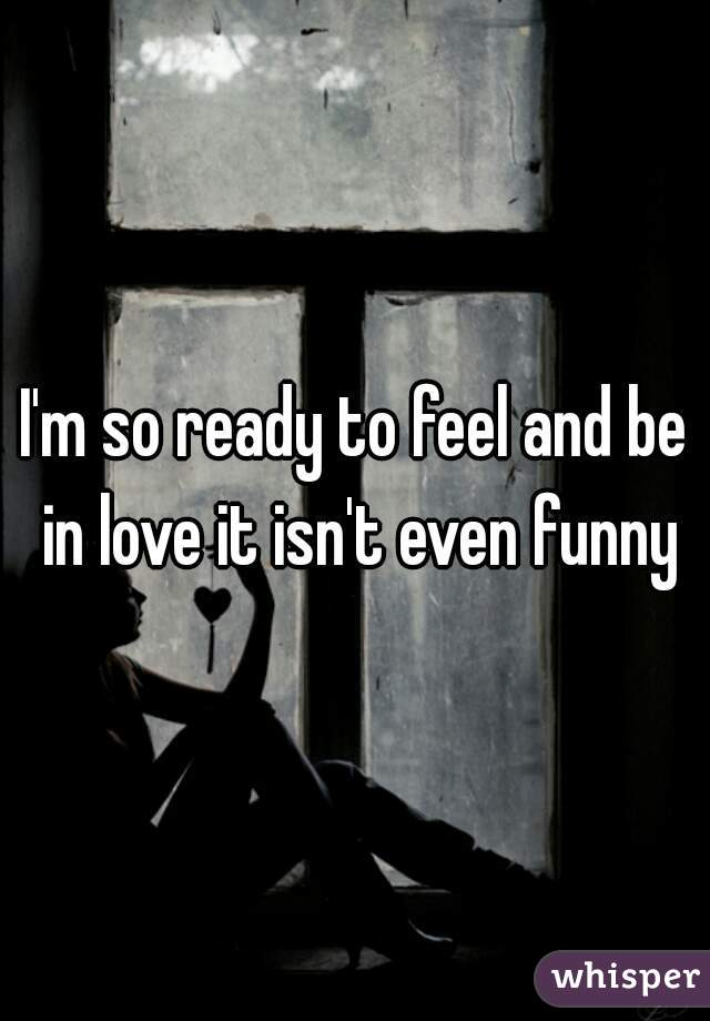 I'm so ready to feel and be in love it isn't even funny