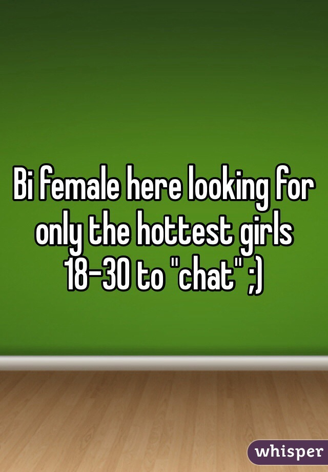 """Bi female here looking for only the hottest girls 18-30 to """"chat"""" ;)"""