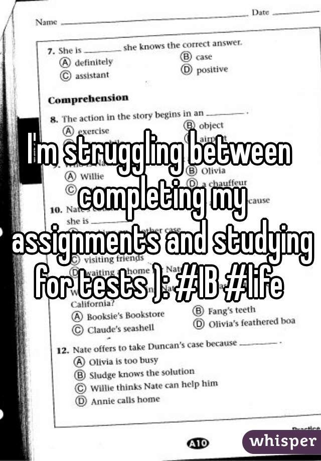 I'm struggling between completing my assignments and studying for tests ): #IB #life