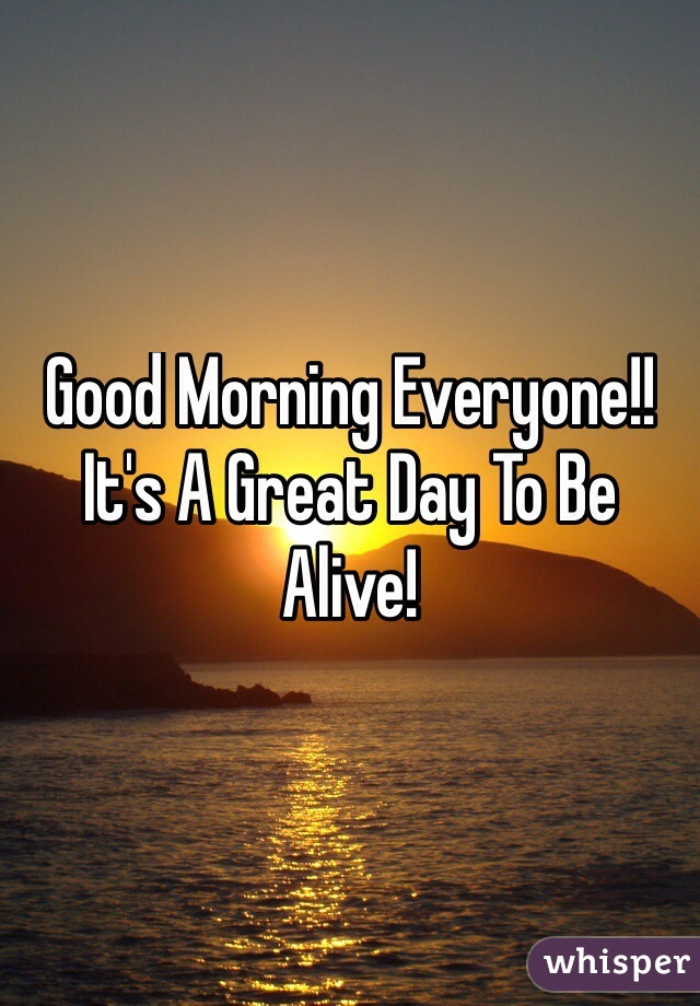 Good Morning Everyone!! It's A Great Day To Be Alive!