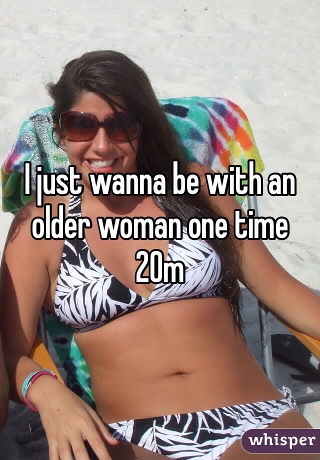 I just wanna be with an older woman one time 20m