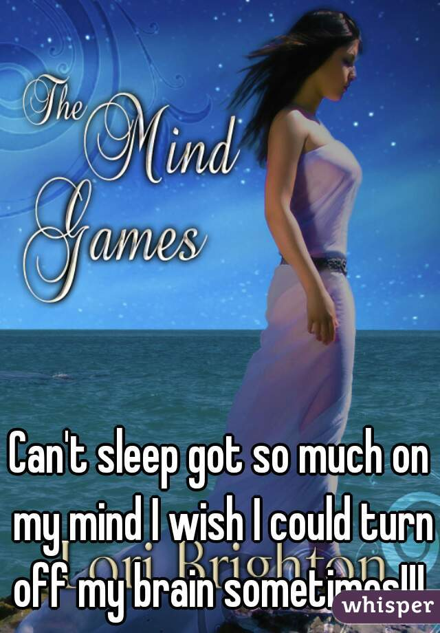 Can't sleep got so much on my mind I wish I could turn off my brain sometimes!!!