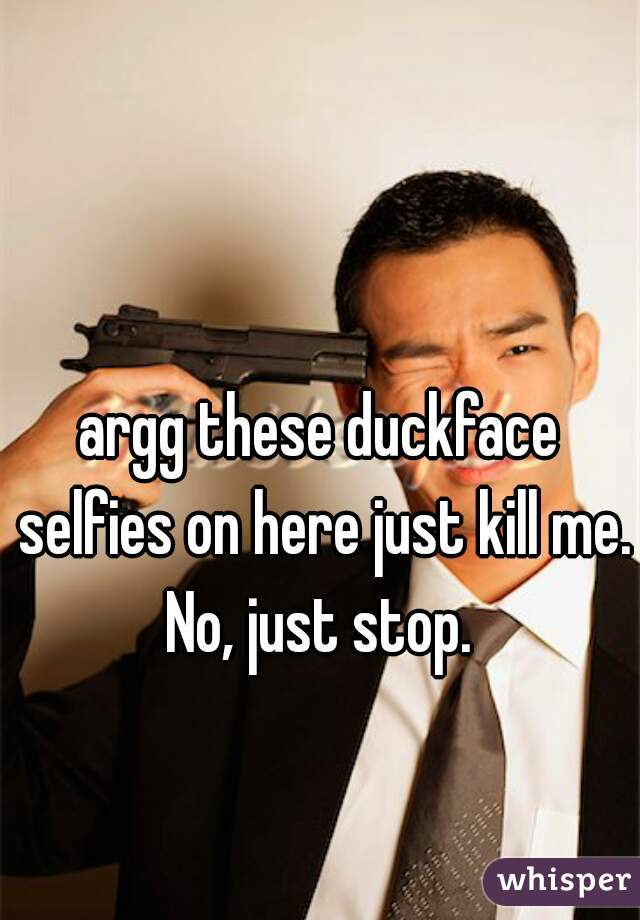argg these duckface selfies on here just kill me. No, just stop.