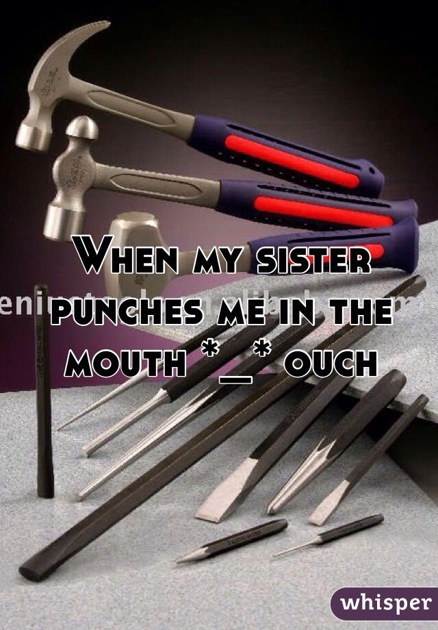 When my sister punches me in the mouth *_* ouch