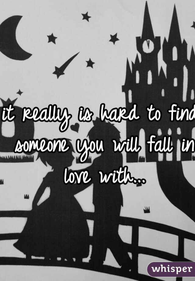 it really is hard to find someone you will fall in love with...