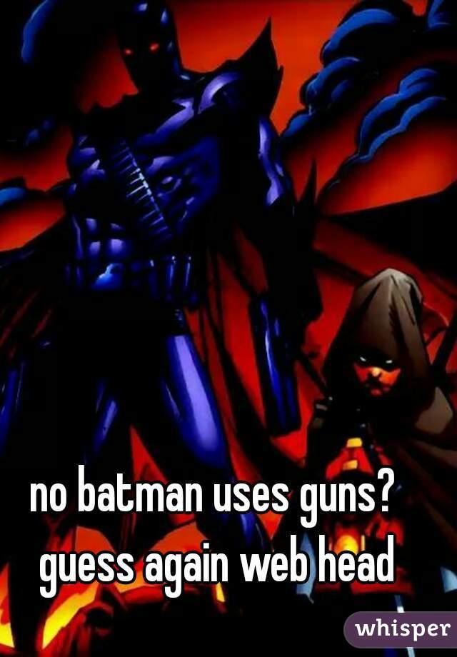 no batman uses guns? guess again web head