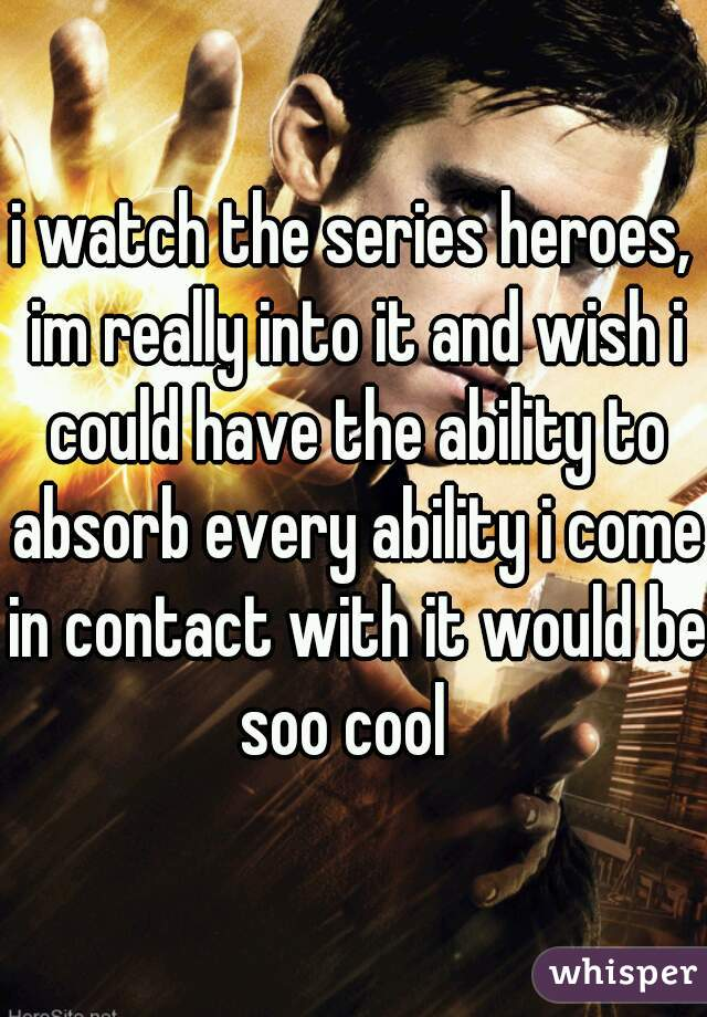 i watch the series heroes, im really into it and wish i could have the ability to absorb every ability i come in contact with it would be soo cool