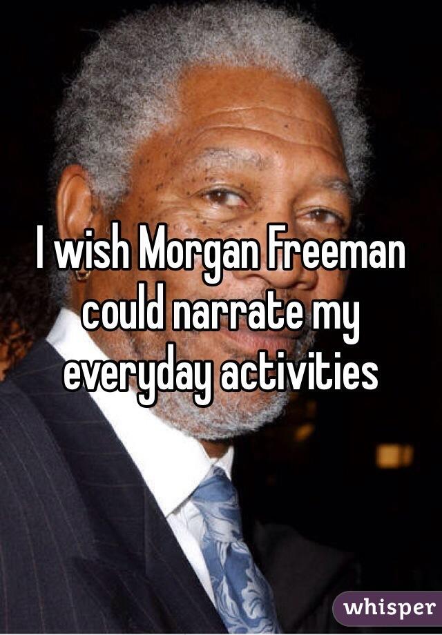 I wish Morgan Freeman could narrate my everyday activities