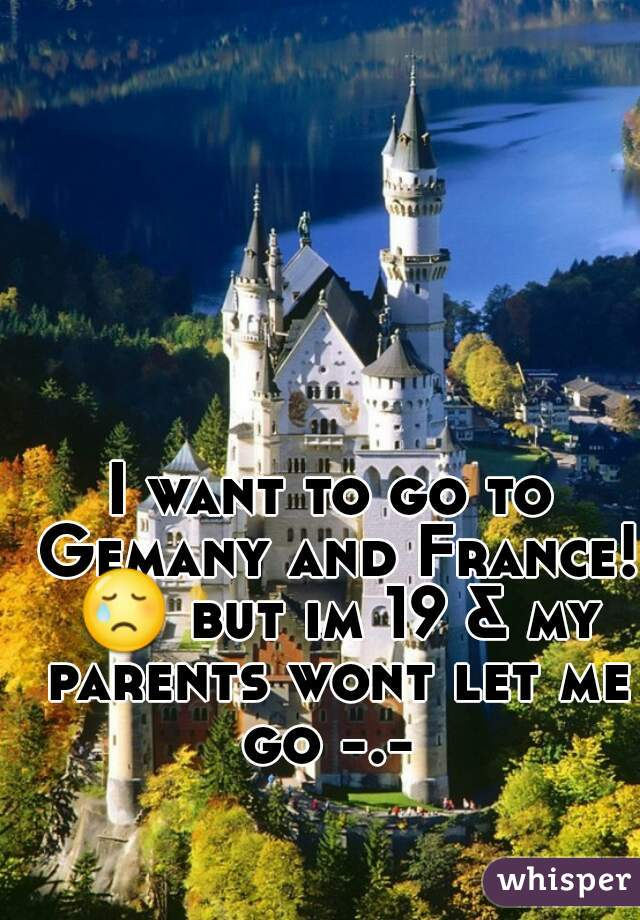 I want to go to Gemany and France! 😢 but im 19 & my parents wont let me go -.-