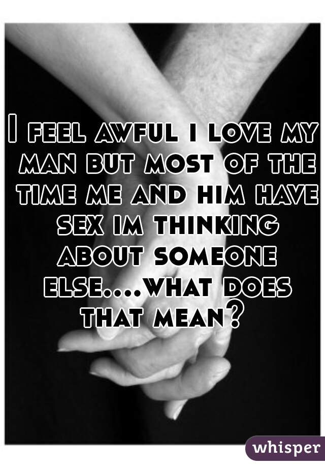 I feel awful i love my man but most of the time me and him have sex im thinking about someone else....what does that mean?