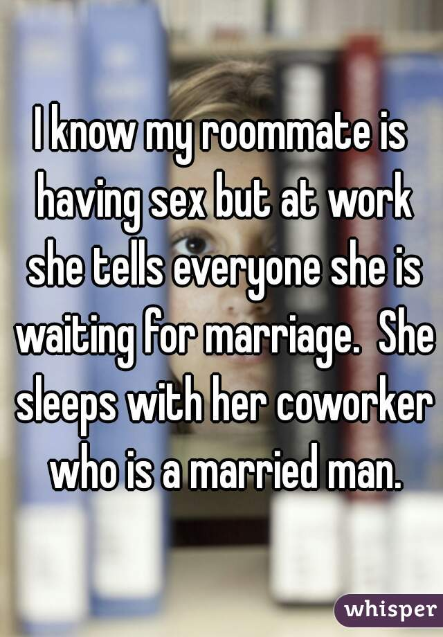 I know my roommate is having sex but at work she tells everyone she is waiting for marriage.  She sleeps with her coworker who is a married man.