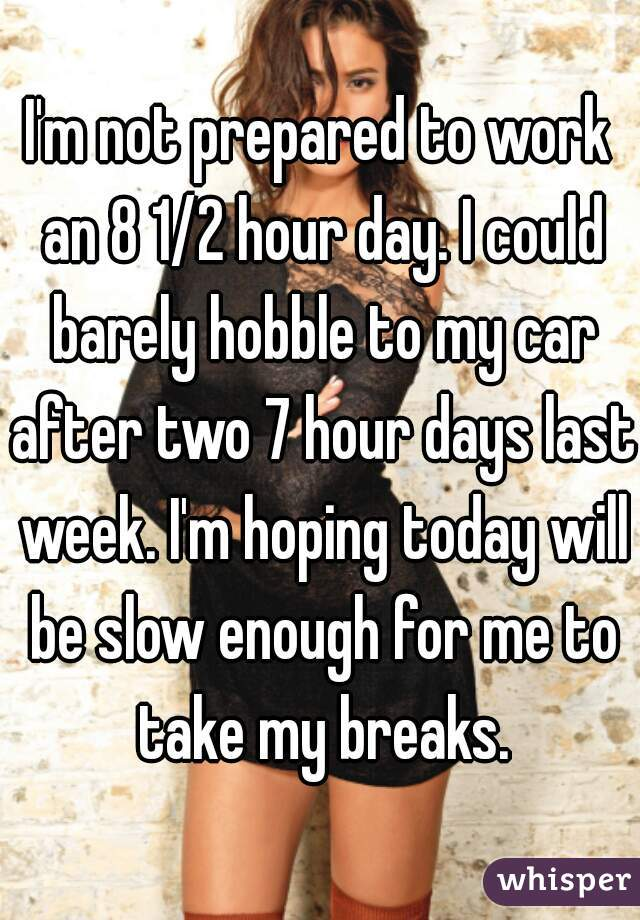 I'm not prepared to work an 8 1/2 hour day. I could barely hobble to my car after two 7 hour days last week. I'm hoping today will be slow enough for me to take my breaks.
