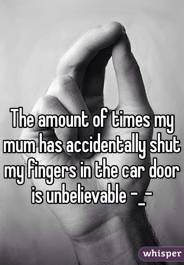 The amount of times my mum has accidentally shut my fingers in the car door is unbelievable -_-