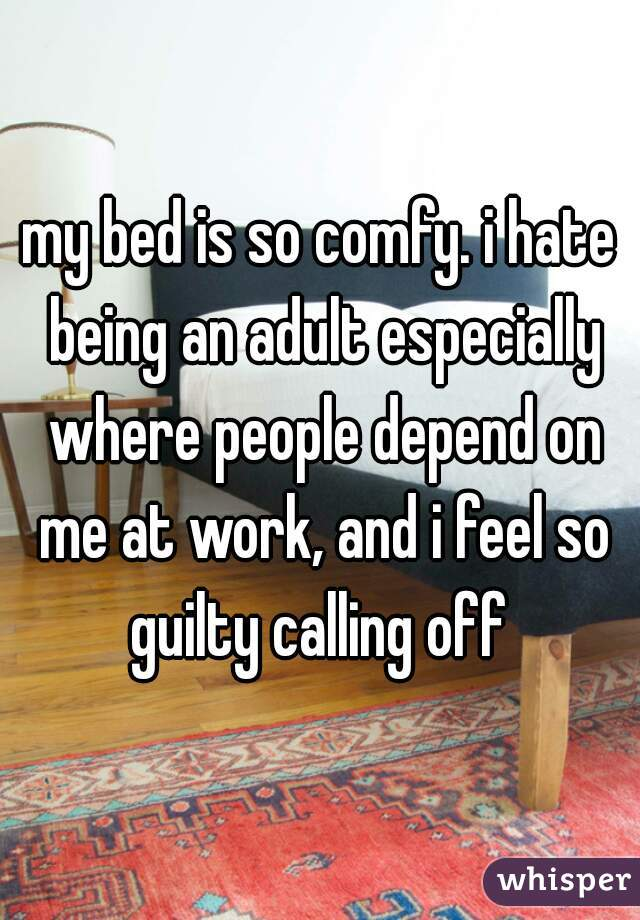 my bed is so comfy. i hate being an adult especially where people depend on me at work, and i feel so guilty calling off