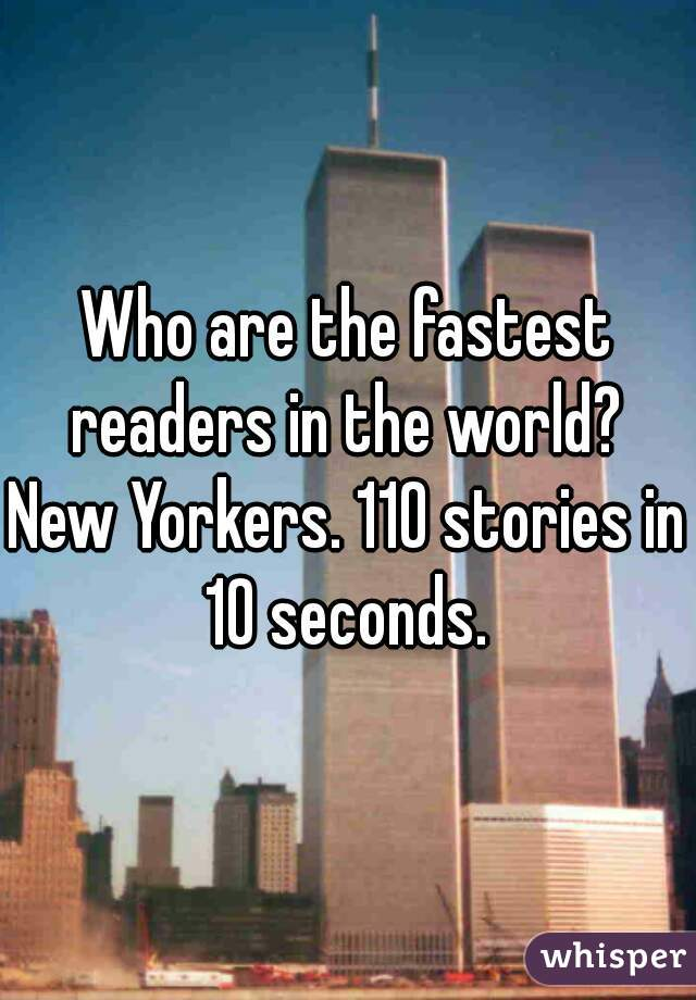 Who are the fastest readers in the world?   New Yorkers. 110 stories in 10 seconds.