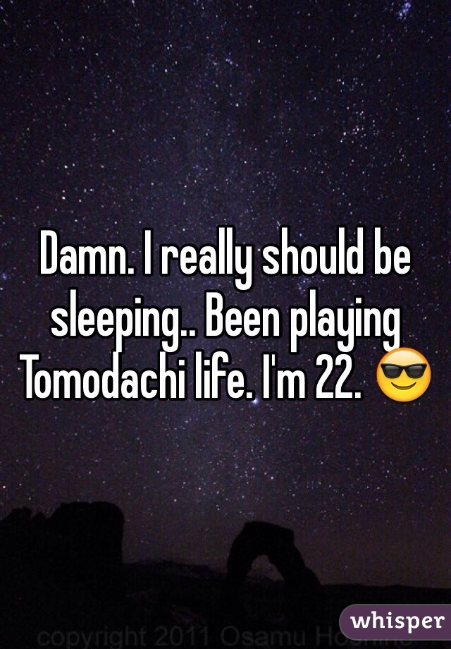 Damn. I really should be sleeping.. Been playing Tomodachi life. I'm 22. 😎