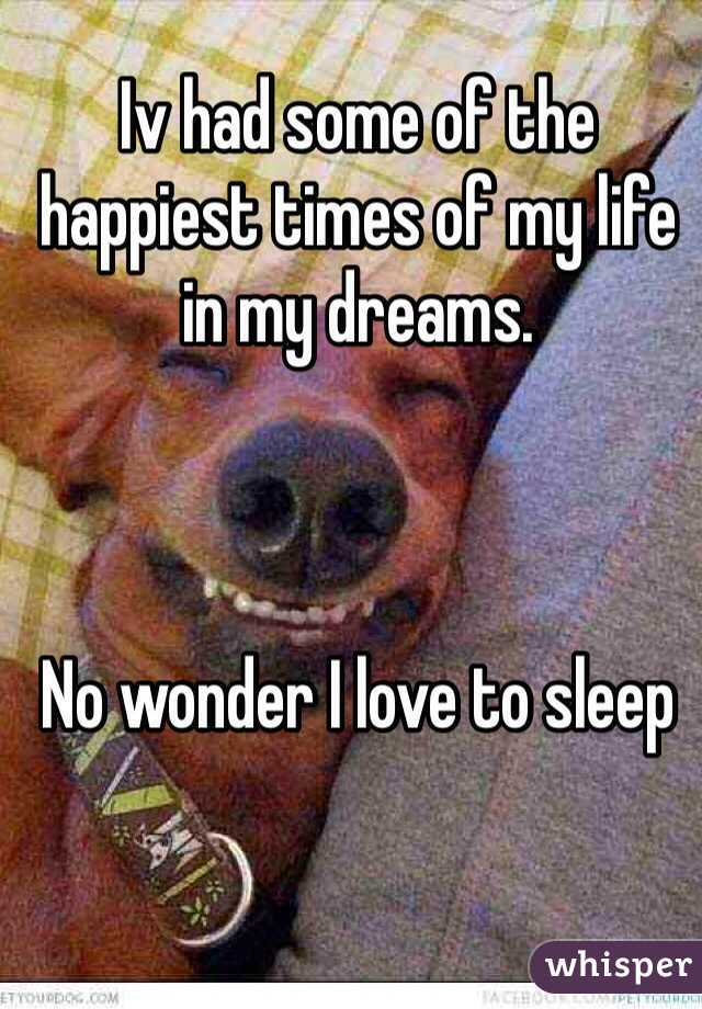 Iv had some of the happiest times of my life in my dreams.     No wonder I love to sleep