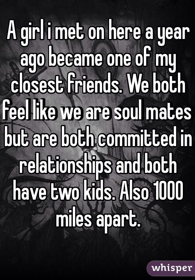 A girl i met on here a year ago became one of my closest friends. We both feel like we are soul mates but are both committed in relationships and both have two kids. Also 1000 miles apart.