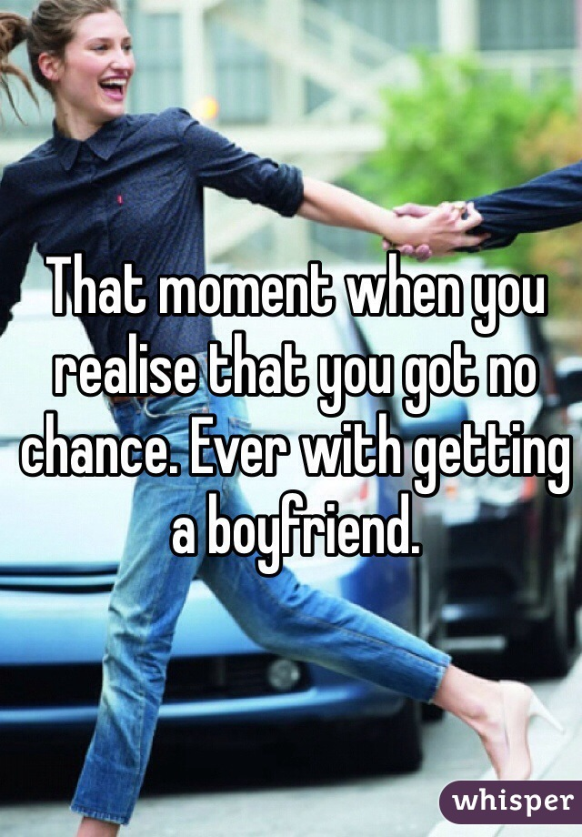 That moment when you realise that you got no chance. Ever with getting a boyfriend.