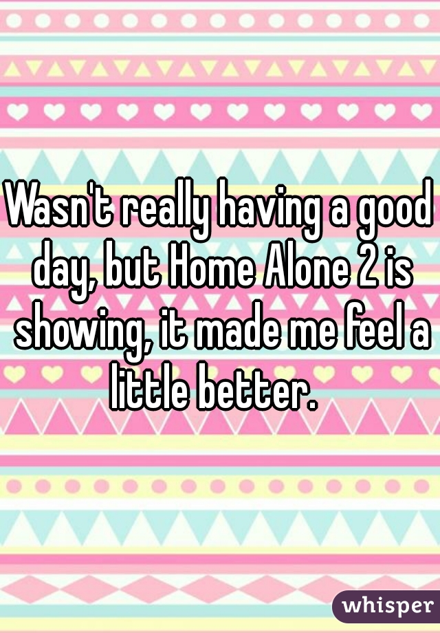 Wasn't really having a good day, but Home Alone 2 is showing, it made me feel a little better.