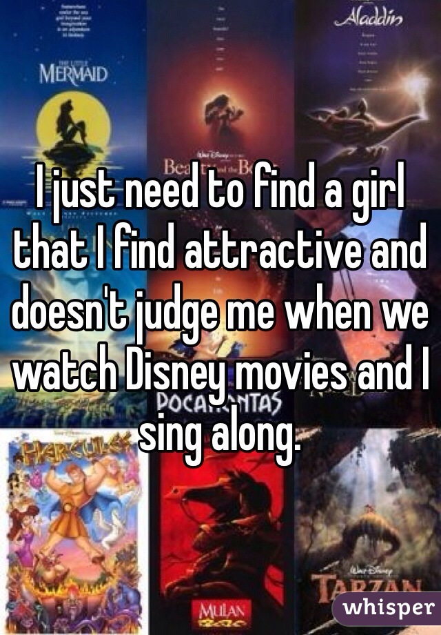 I just need to find a girl that I find attractive and doesn't judge me when we watch Disney movies and I sing along.