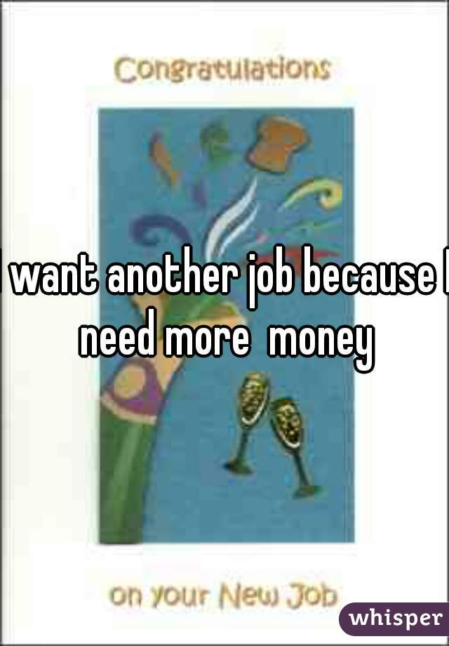 I want another job because I need more  money