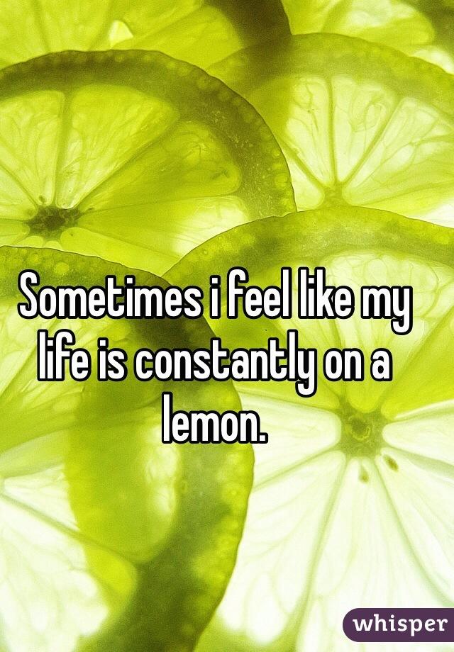 Sometimes i feel like my life is constantly on a lemon.