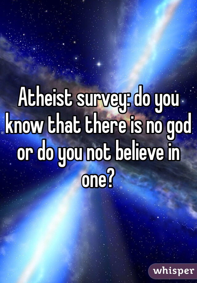 Atheist survey: do you know that there is no god or do you not believe in one?