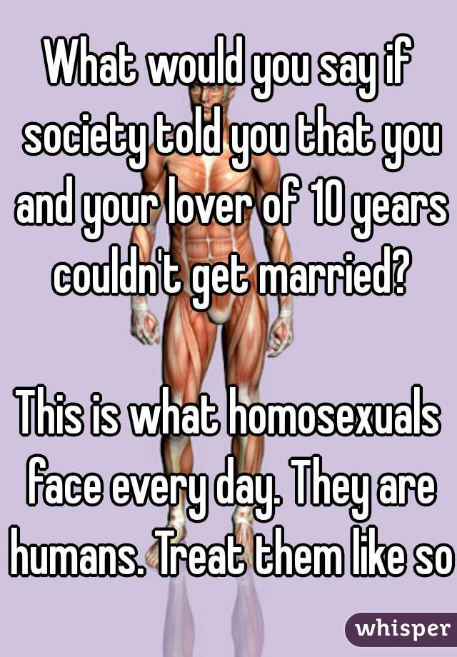 What would you say if society told you that you and your lover of 10 years couldn't get married?    This is what homosexuals face every day. They are humans. Treat them like so.