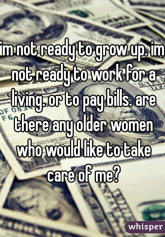 im not ready to grow up. im not ready to work for a living. or to pay bills. are there any older women who would like to take care of me?