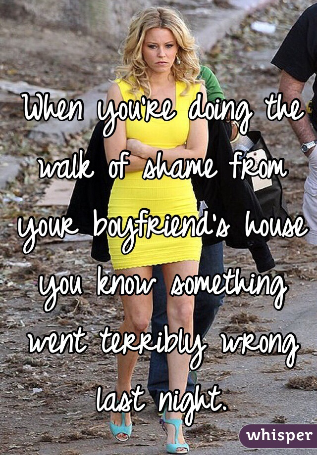 When you're doing the walk of shame from your boyfriend's house you know something went terribly wrong last night.