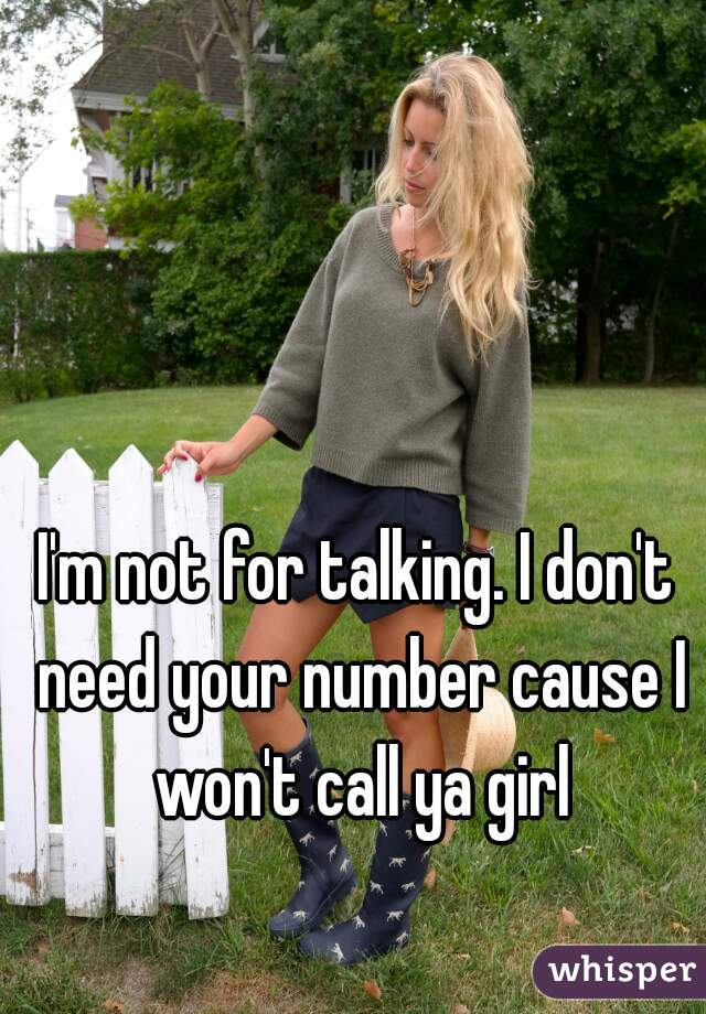 I'm not for talking. I don't need your number cause I won't call ya girl