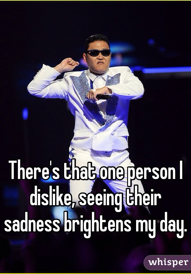 There's that one person I dislike, seeing their sadness brightens my day.