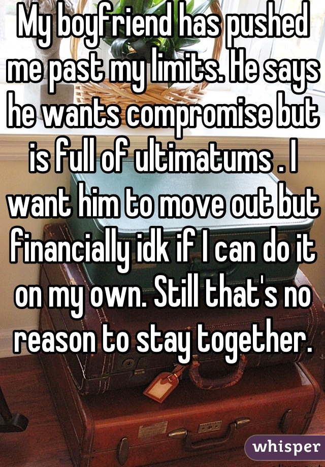 My boyfriend has pushed me past my limits. He says he wants compromise but is full of ultimatums . I want him to move out but financially idk if I can do it on my own. Still that's no reason to stay together.