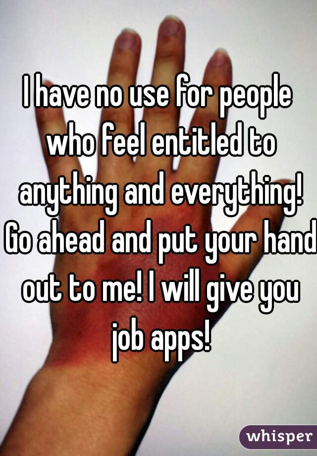 I have no use for people who feel entitled to anything and everything! Go ahead and put your hand out to me! I will give you job apps!