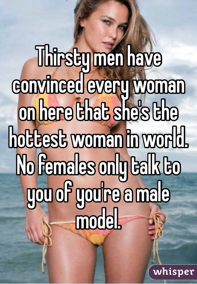 Thirsty men have convinced every woman on here that she's the hottest woman in world. No females only talk to you of you're a male model.