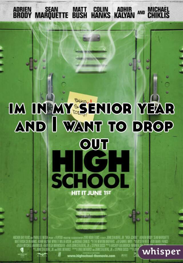 im in my senior year and I want to drop out