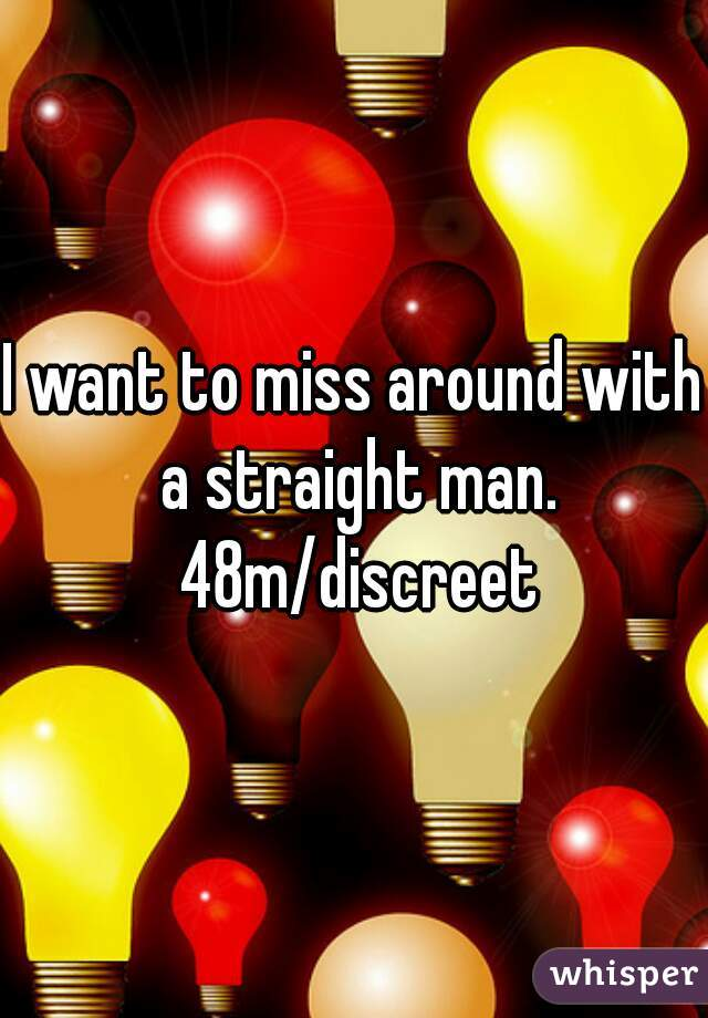 I want to miss around with a straight man. 48m/discreet