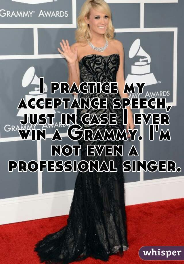 I practice my acceptance speech, just in case I ever win a Grammy. I'm not even a professional singer.