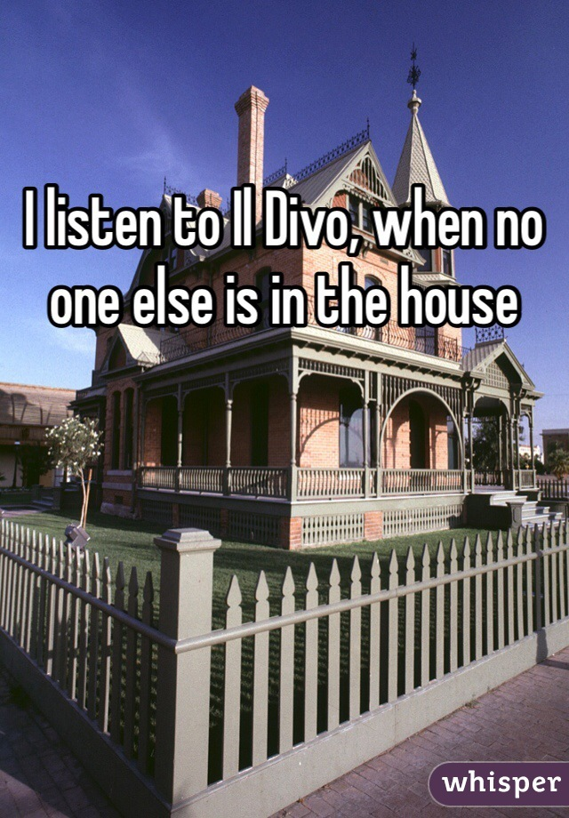 I listen to Il Divo, when no one else is in the house