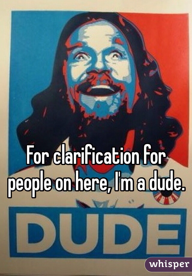 For clarification for people on here, I'm a dude.