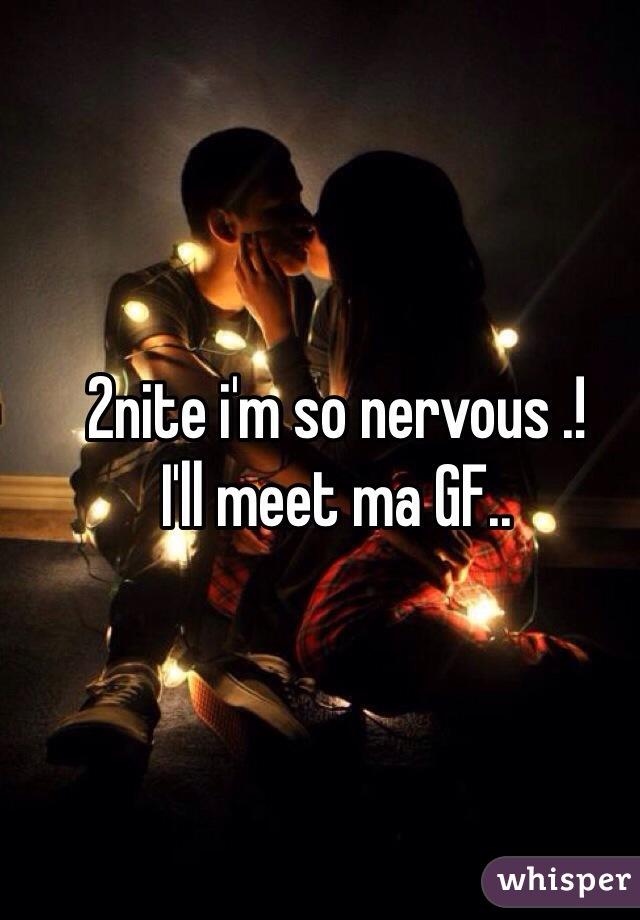 2nite i'm so nervous .! I'll meet ma GF..