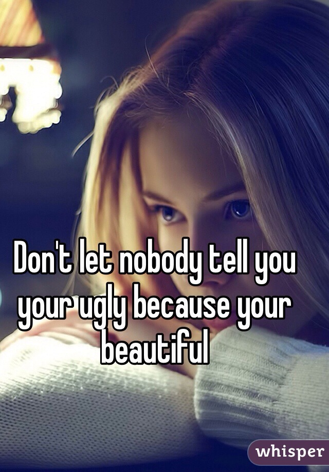 Don't let nobody tell you your ugly because your beautiful