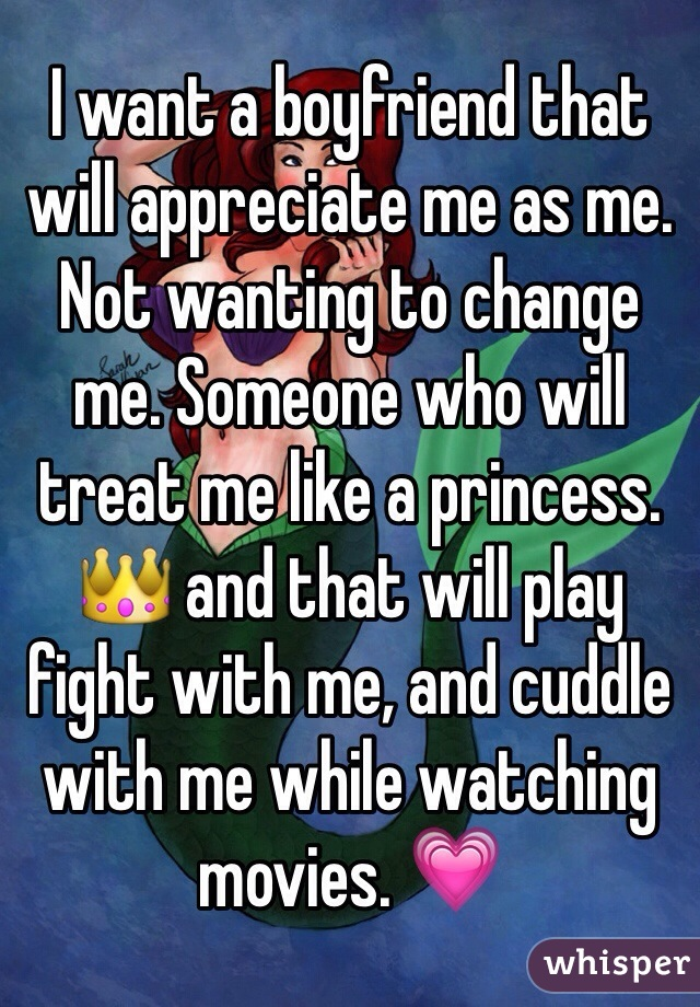 I want a boyfriend that will appreciate me as me. Not wanting to change me. Someone who will treat me like a princess. 👑 and that will play fight with me, and cuddle with me while watching movies. 💗