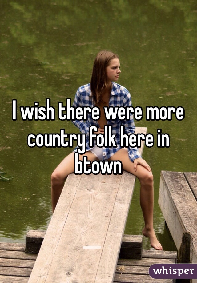 I wish there were more country folk here in btown